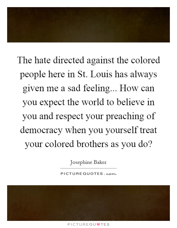 The hate directed against the colored people here in St. Louis has always given me a sad feeling... How can you expect the world to believe in you and respect your preaching of democracy when you yourself treat your colored brothers as you do? Picture Quote #1