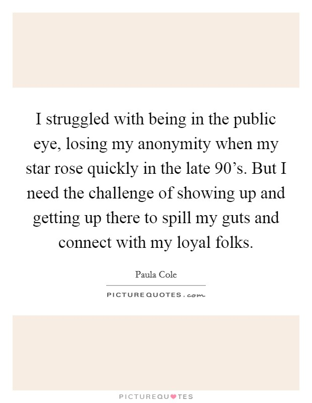 I struggled with being in the public eye, losing my anonymity when my star rose quickly in the late 90's. But I need the challenge of showing up and getting up there to spill my guts and connect with my loyal folks Picture Quote #1