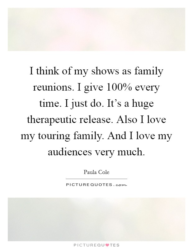 I think of my shows as family reunions. I give 100% every time. I just do. It's a huge therapeutic release. Also I love my touring family. And I love my audiences very much Picture Quote #1
