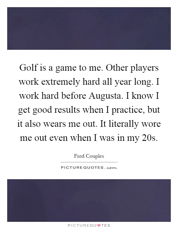 Golf is a game to me. Other players work extremely hard all year long. I work hard before Augusta. I know I get good results when I practice, but it also wears me out. It literally wore me out even when I was in my 20s Picture Quote #1