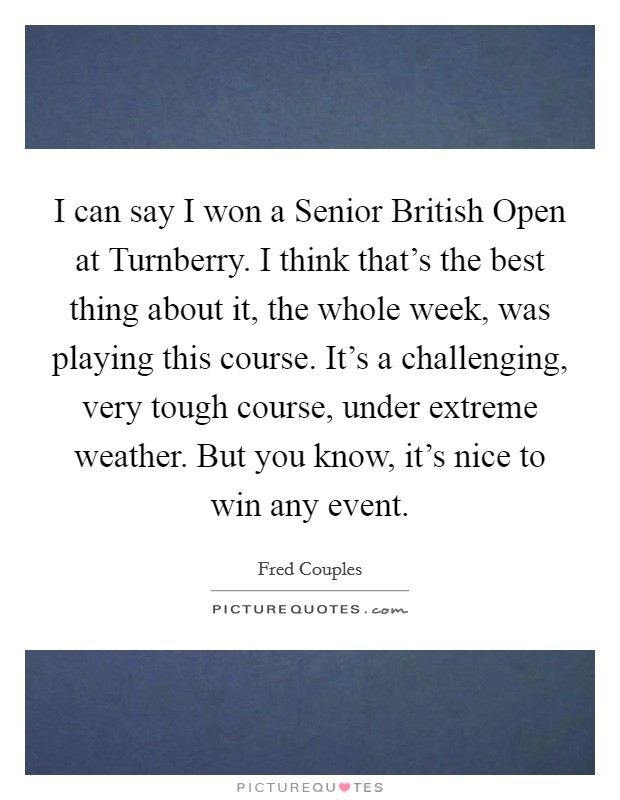 I can say I won a Senior British Open at Turnberry. I think that's the best thing about it, the whole week, was playing this course. It's a challenging, very tough course, under extreme weather. But you know, it's nice to win any event Picture Quote #1