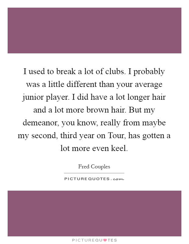 I used to break a lot of clubs. I probably was a little different than your average junior player. I did have a lot longer hair and a lot more brown hair. But my demeanor, you know, really from maybe my second, third year on Tour, has gotten a lot more even keel Picture Quote #1