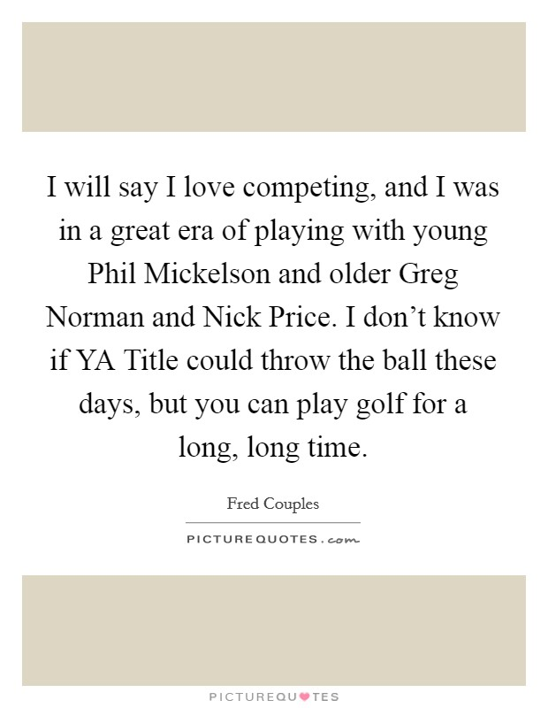I will say I love competing, and I was in a great era of playing with young Phil Mickelson and older Greg Norman and Nick Price. I don't know if YA Title could throw the ball these days, but you can play golf for a long, long time Picture Quote #1