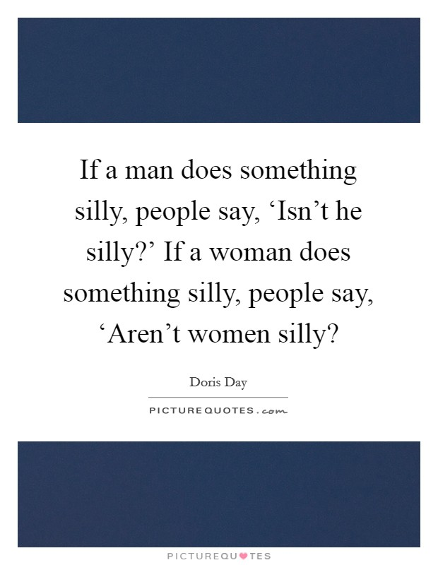 If a man does something silly, people say, 'Isn't he silly?' If a woman does something silly, people say, 'Aren't women silly? Picture Quote #1