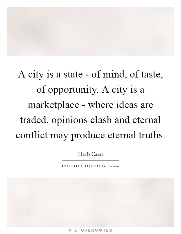 A city is a state - of mind, of taste, of opportunity. A city is a marketplace - where ideas are traded, opinions clash and eternal conflict may produce eternal truths Picture Quote #1