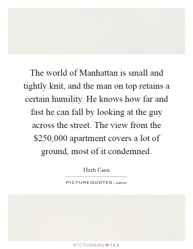 The world of Manhattan is small and tightly knit, and the man on top retains a certain humility. He knows how far and fast he can fall by looking at the guy across the street. The view from the $250,000 apartment covers a lot of ground, most of it condemned Picture Quote #1