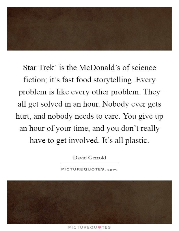 Star Trek' is the McDonald's of science fiction; it's fast food storytelling. Every problem is like every other problem. They all get solved in an hour. Nobody ever gets hurt, and nobody needs to care. You give up an hour of your time, and you don't really have to get involved. It's all plastic Picture Quote #1