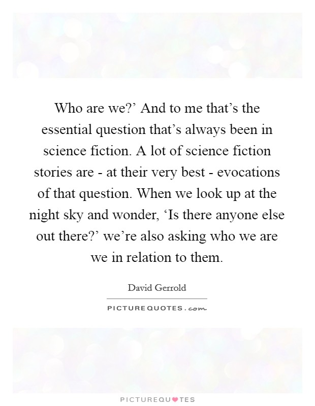 Who are we?' And to me that's the essential question that's always been in science fiction. A lot of science fiction stories are - at their very best - evocations of that question. When we look up at the night sky and wonder, 'Is there anyone else out there?' we're also asking who we are we in relation to them Picture Quote #1