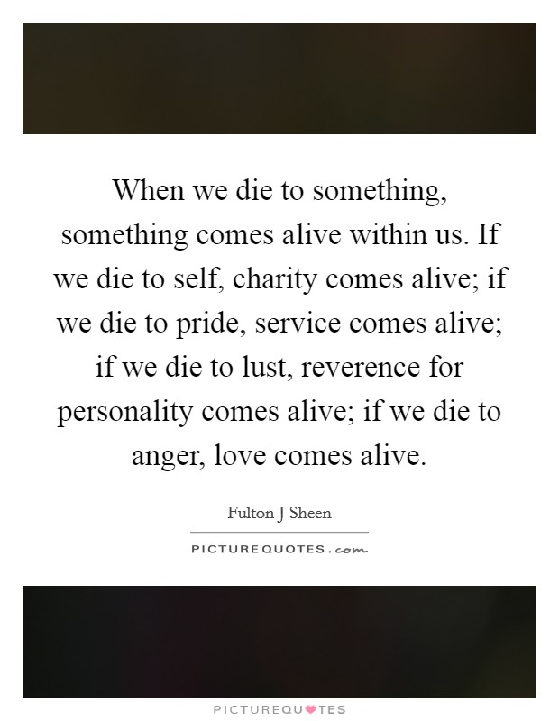 When we die to something, something comes alive within us. If we die to self, charity comes alive; if we die to pride, service comes alive; if we die to lust, reverence for personality comes alive; if we die to anger, love comes alive Picture Quote #1