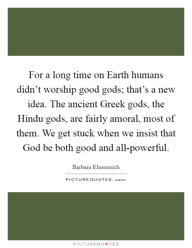 For a long time on Earth humans didn't worship good gods; that's a new idea. The ancient Greek gods, the Hindu gods, are fairly amoral, most of them. We get stuck when we insist that God be both good and all-powerful Picture Quote #1