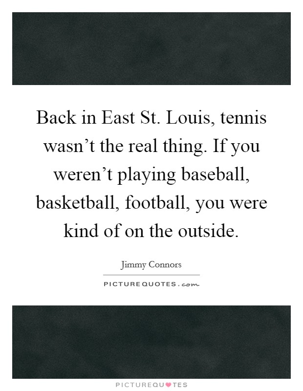 Back in East St. Louis, tennis wasn't the real thing. If you weren't playing baseball, basketball, football, you were kind of on the outside Picture Quote #1