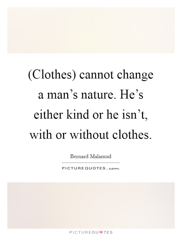 (Clothes) cannot change a man's nature. He's either kind or he isn't, with or without clothes Picture Quote #1
