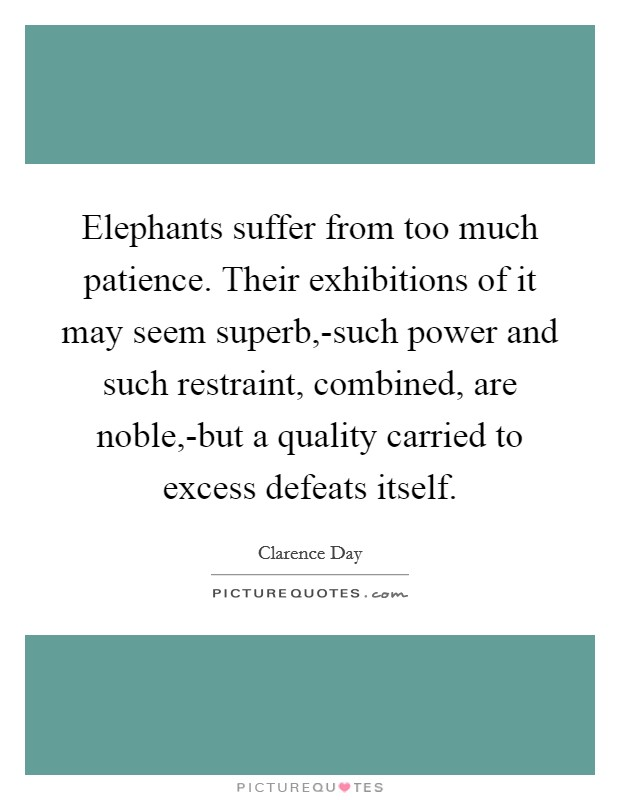 Elephants suffer from too much patience. Their exhibitions of it may seem superb,-such power and such restraint, combined, are noble,-but a quality carried to excess defeats itself Picture Quote #1