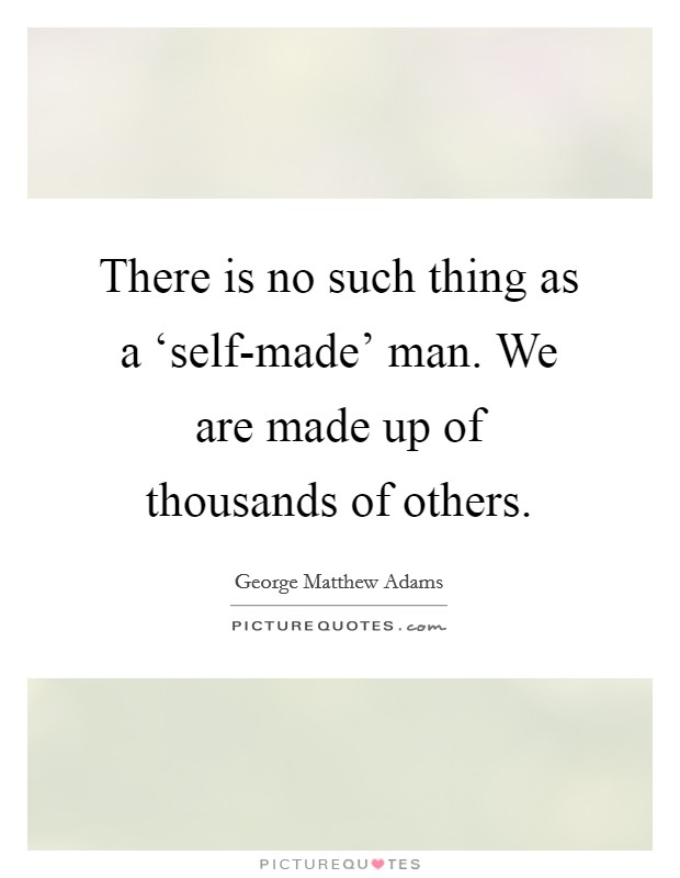 There is no such thing as a 'self-made' man. We are made up of thousands of others Picture Quote #1