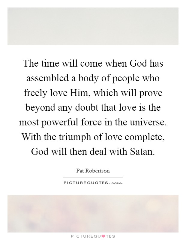 The time will come when God has assembled a body of people who freely love Him, which will prove beyond any doubt that love is the most powerful force in the universe. With the triumph of love complete, God will then deal with Satan Picture Quote #1