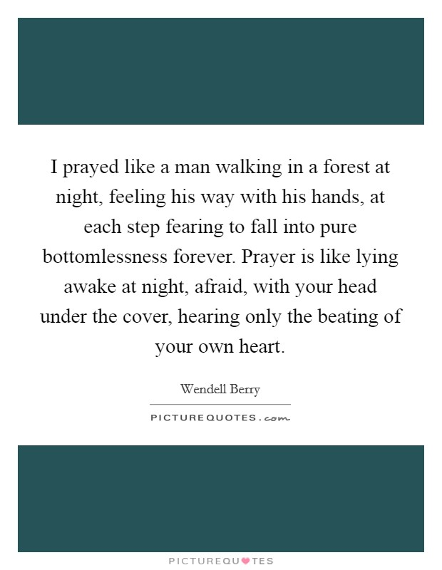 I prayed like a man walking in a forest at night, feeling his way with his hands, at each step fearing to fall into pure bottomlessness forever. Prayer is like lying awake at night, afraid, with your head under the cover, hearing only the beating of your own heart Picture Quote #1