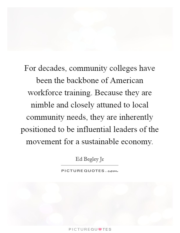 For decades, community colleges have been the backbone of American workforce training. Because they are nimble and closely attuned to local community needs, they are inherently positioned to be influential leaders of the movement for a sustainable economy Picture Quote #1