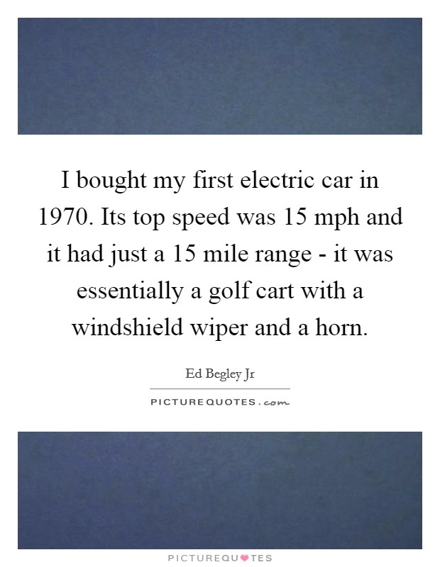 I bought my first electric car in 1970. Its top speed was 15 mph and it had just a 15 mile range - it was essentially a golf cart with a windshield wiper and a horn Picture Quote #1