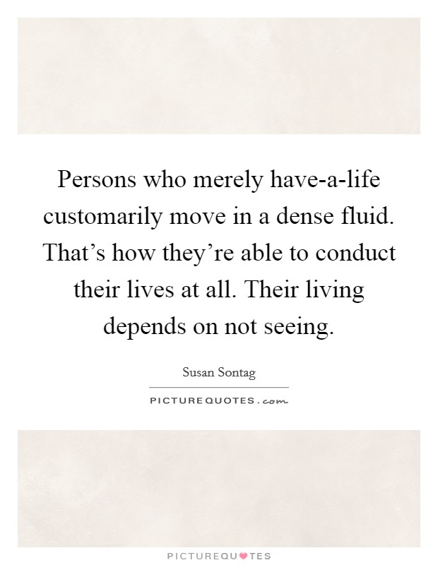 Persons who merely have-a-life customarily move in a dense fluid. That's how they're able to conduct their lives at all. Their living depends on not seeing Picture Quote #1