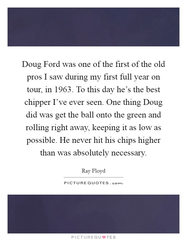 Doug Ford was one of the first of the old pros I saw during my first full year on tour, in 1963. To this day he's the best chipper I've ever seen. One thing Doug did was get the ball onto the green and rolling right away, keeping it as low as possible. He never hit his chips higher than was absolutely necessary Picture Quote #1