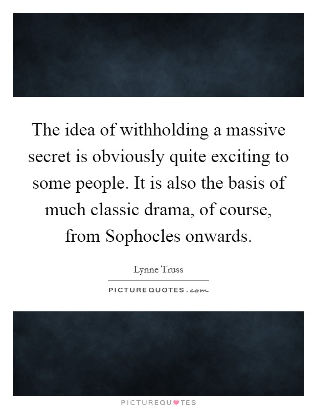 The idea of withholding a massive secret is obviously quite exciting to some people. It is also the basis of much classic drama, of course, from Sophocles onwards Picture Quote #1
