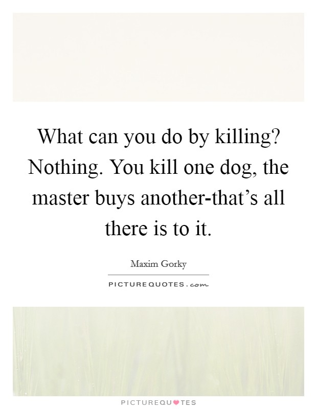 What can you do by killing? Nothing. You kill one dog, the master buys another-that's all there is to it Picture Quote #1