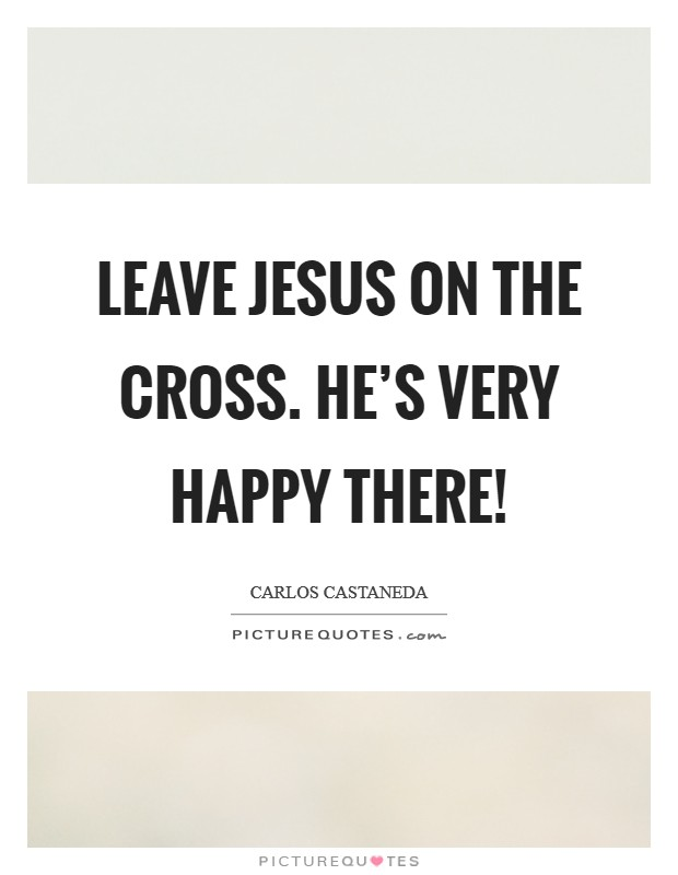 Leave Jesus on the cross. He's very happy there! Picture Quote #1
