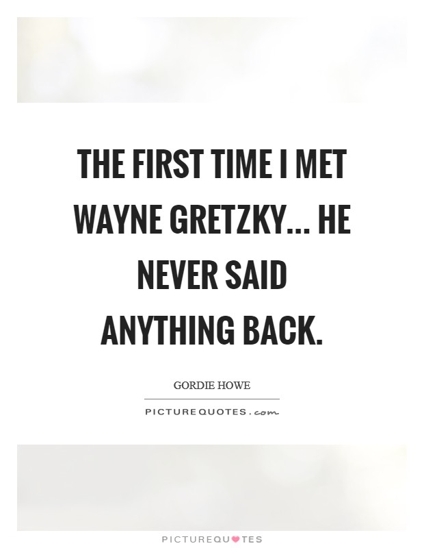 The first time I met Wayne Gretzky... he never said anything back Picture Quote #1