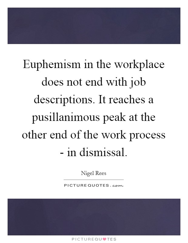 Euphemism in the workplace does not end with job descriptions. It reaches a pusillanimous peak at the other end of the work process - in dismissal Picture Quote #1