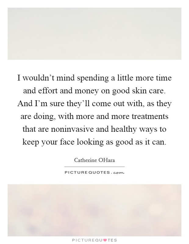 I wouldn't mind spending a little more time and effort and money on good skin care. And I'm sure they'll come out with, as they are doing, with more and more treatments that are noninvasive and healthy ways to keep your face looking as good as it can Picture Quote #1