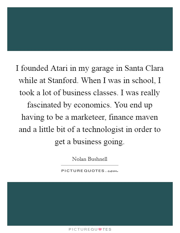 I founded Atari in my garage in Santa Clara while at Stanford. When I was in school, I took a lot of business classes. I was really fascinated by economics. You end up having to be a marketeer, finance maven and a little bit of a technologist in order to get a business going Picture Quote #1