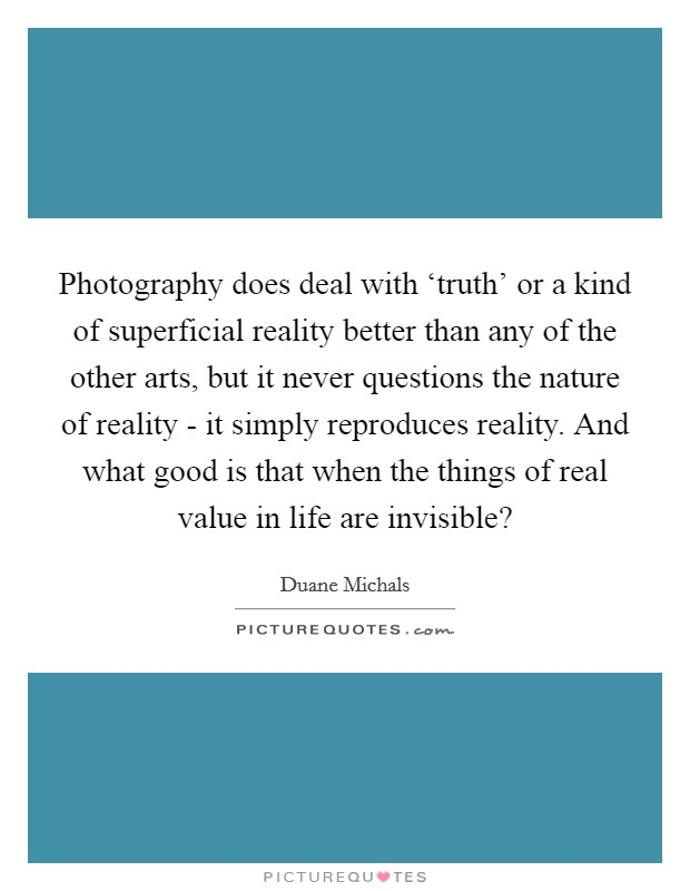 Photography does deal with 'truth' or a kind of superficial reality better than any of the other arts, but it never questions the nature of reality - it simply reproduces reality. And what good is that when the things of real value in life are invisible? Picture Quote #1