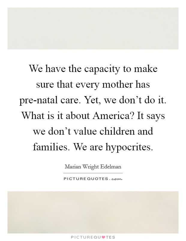 We have the capacity to make sure that every mother has pre-natal care. Yet, we don't do it. What is it about America? It says we don't value children and families. We are hypocrites Picture Quote #1