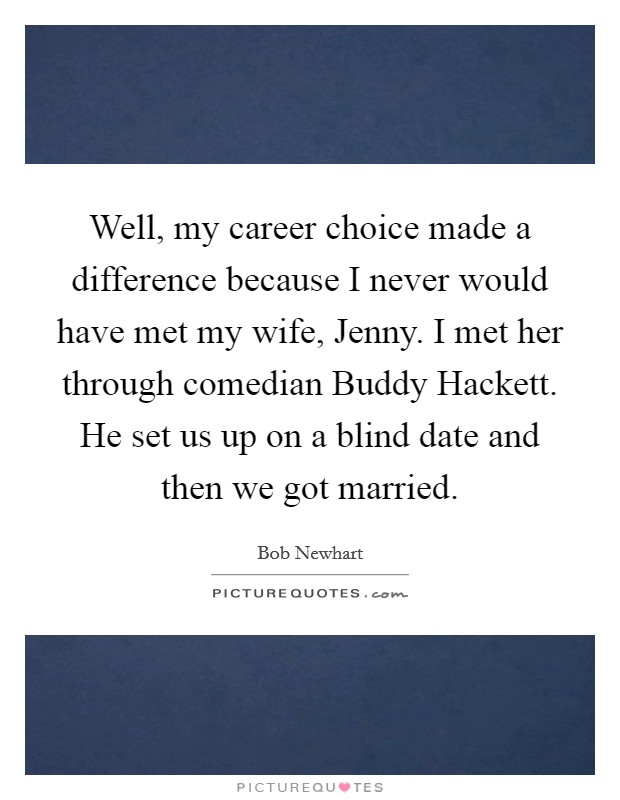 Well, my career choice made a difference because I never would have met my wife, Jenny. I met her through comedian Buddy Hackett. He set us up on a blind date and then we got married Picture Quote #1