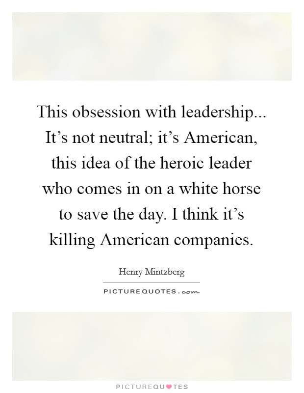 This obsession with leadership... It's not neutral; it's American, this idea of the heroic leader who comes in on a white horse to save the day. I think it's killing American companies Picture Quote #1