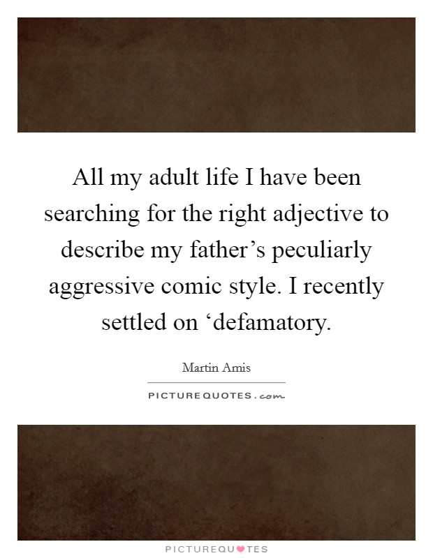 All my adult life I have been searching for the right adjective to describe my father's peculiarly aggressive comic style. I recently settled on 'defamatory Picture Quote #1