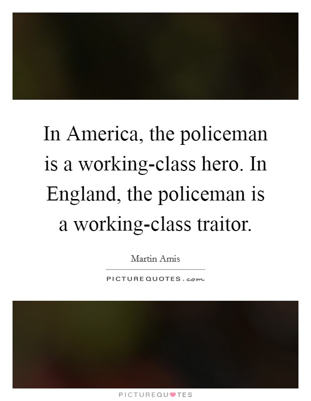 In America, the policeman is a working-class hero. In England, the policeman is a working-class traitor Picture Quote #1