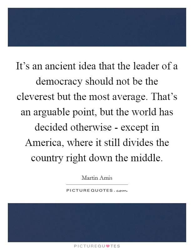 It's an ancient idea that the leader of a democracy should not be the cleverest but the most average. That's an arguable point, but the world has decided otherwise - except in America, where it still divides the country right down the middle Picture Quote #1