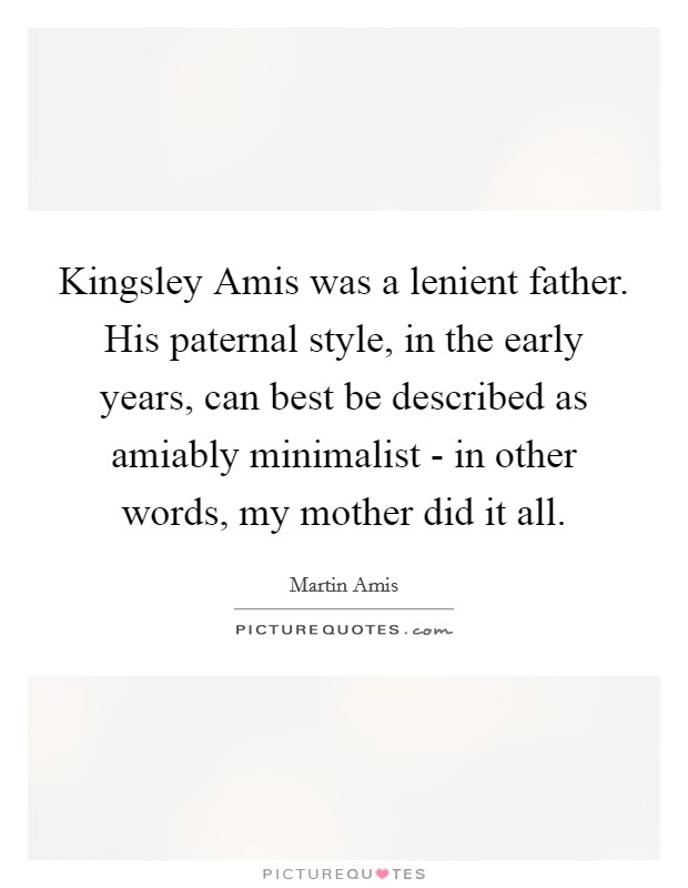 Kingsley Amis was a lenient father. His paternal style, in the early years, can best be described as amiably minimalist - in other words, my mother did it all Picture Quote #1