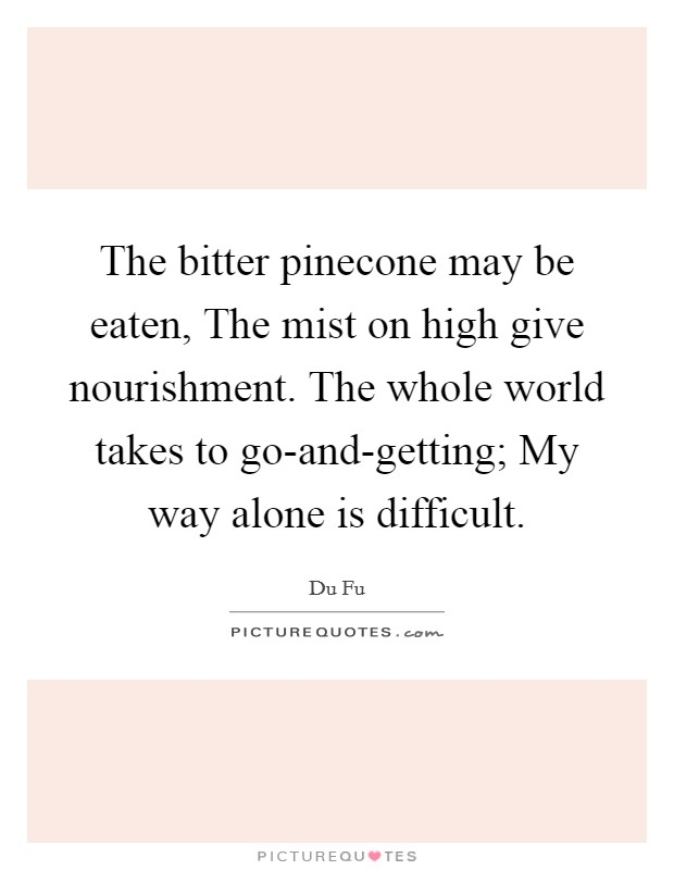 The bitter pinecone may be eaten, The mist on high give nourishment. The whole world takes to go-and-getting; My way alone is difficult Picture Quote #1