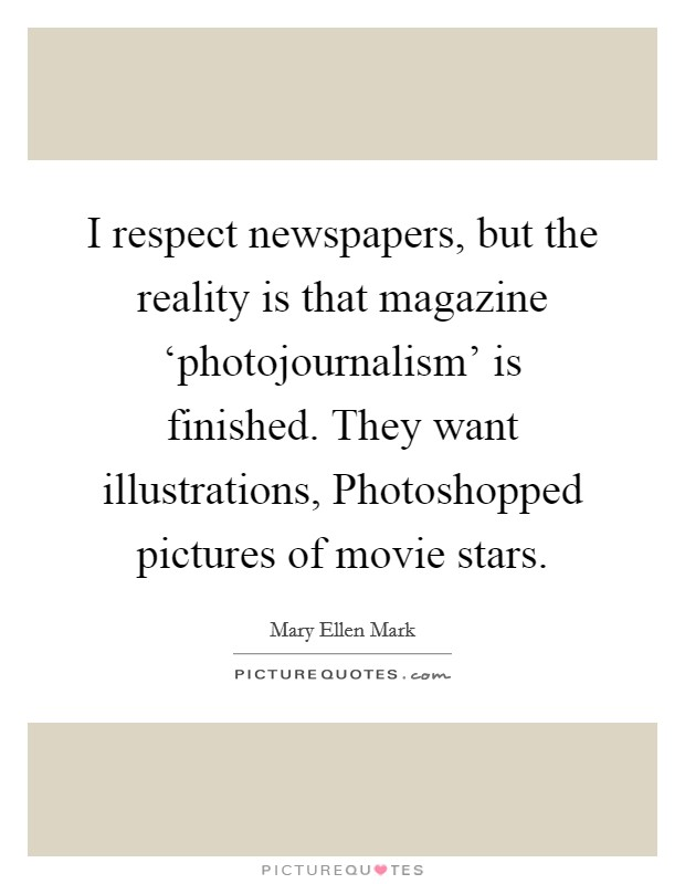 I respect newspapers, but the reality is that magazine 'photojournalism' is finished. They want illustrations, Photoshopped pictures of movie stars Picture Quote #1