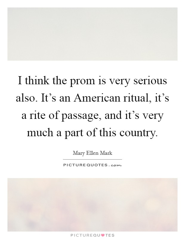 I think the prom is very serious also. It's an American ritual, it's a rite of passage, and it's very much a part of this country Picture Quote #1