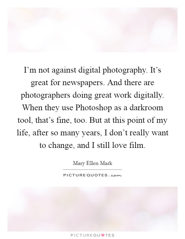 I'm not against digital photography. It's great for newspapers. And there are photographers doing great work digitally. When they use Photoshop as a darkroom tool, that's fine, too. But at this point of my life, after so many years, I don't really want to change, and I still love film Picture Quote #1