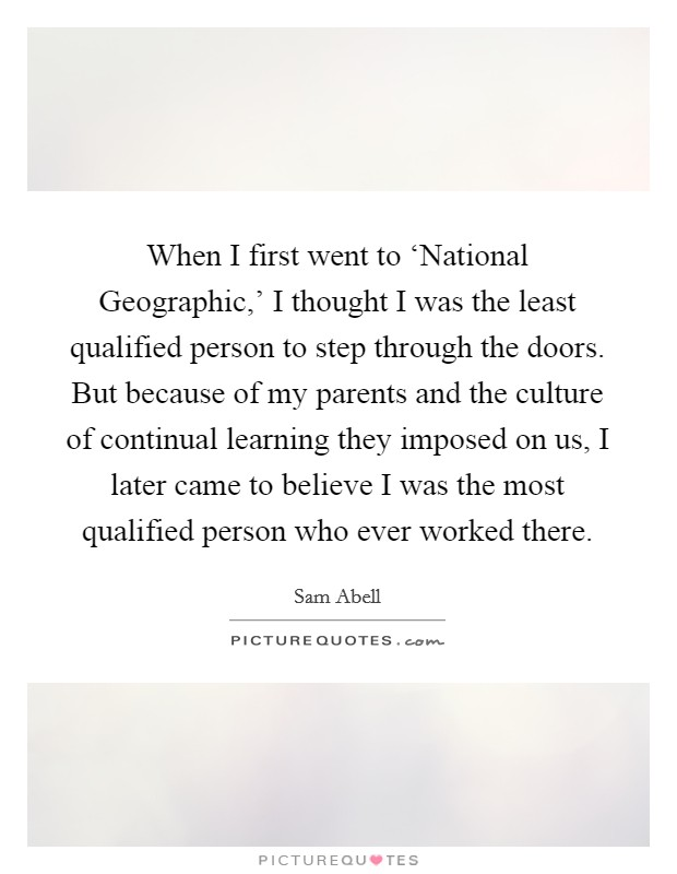 When I first went to 'National Geographic,' I thought I was the least qualified person to step through the doors. But because of my parents and the culture of continual learning they imposed on us, I later came to believe I was the most qualified person who ever worked there Picture Quote #1