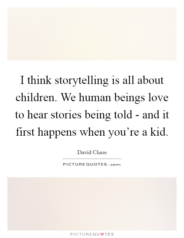 I think storytelling is all about children. We human beings love to hear stories being told - and it first happens when you're a kid Picture Quote #1
