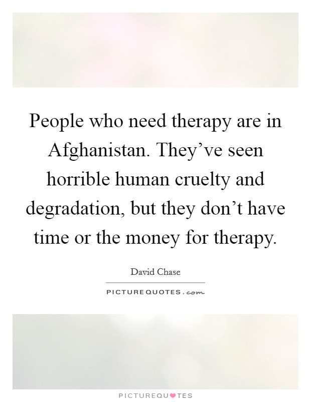 People who need therapy are in Afghanistan. They've seen horrible human cruelty and degradation, but they don't have time or the money for therapy Picture Quote #1