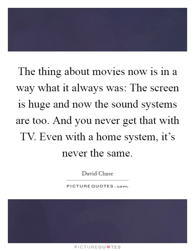 The thing about movies now is in a way what it always was: The screen is huge and now the sound systems are too. And you never get that with TV. Even with a home system, it's never the same Picture Quote #1