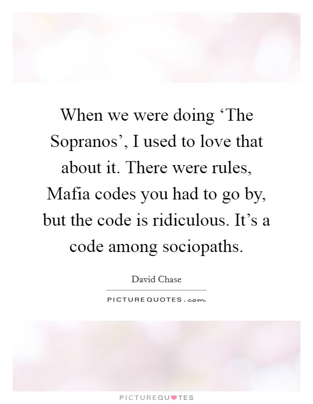 When we were doing 'The Sopranos', I used to love that about it. There were rules, Mafia codes you had to go by, but the code is ridiculous. It's a code among sociopaths Picture Quote #1