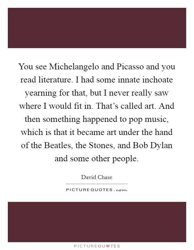 You see Michelangelo and Picasso and you read literature. I had some innate inchoate yearning for that, but I never really saw where I would fit in. That's called art. And then something happened to pop music, which is that it became art under the hand of the Beatles, the Stones, and Bob Dylan and some other people Picture Quote #1