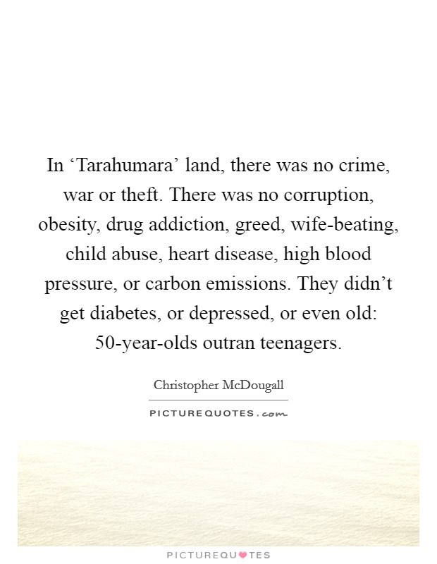 In 'Tarahumara' land, there was no crime, war or theft. There was no corruption, obesity, drug addiction, greed, wife-beating, child abuse, heart disease, high blood pressure, or carbon emissions. They didn't get diabetes, or depressed, or even old: 50-year-olds outran teenagers Picture Quote #1